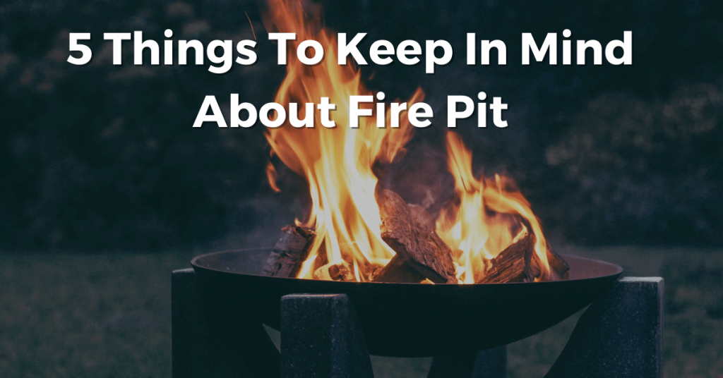 5 Things To Keep In Mind About Fire Pit